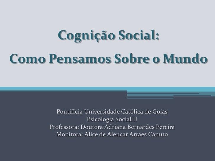 Cognição Social: Como Pensamos Sobre o Mundo<br />Pontifícia Universidade Católica de Goiás<br />Psicologia Social II<br /...