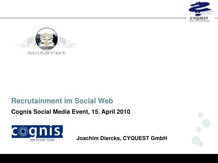Recrutainment im Social Web Cognis Social Media Event, 15. April 2010                          Joachim Diercks, CYQUEST Gm...