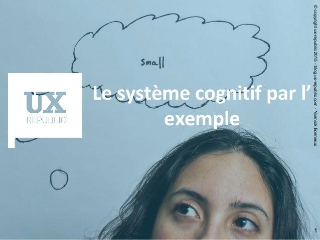 1 Le système cognitif par l' exemple ©copyrightux-republic2015-blog.ux-republic.com-YannickBonnieux