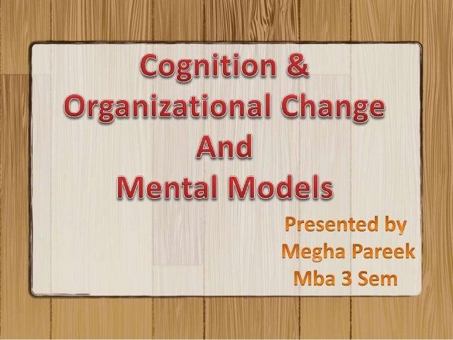 • What is Cognition • Cognition & Organizational Change • Factors Affecting • Mental Models • Organization & Mental Models