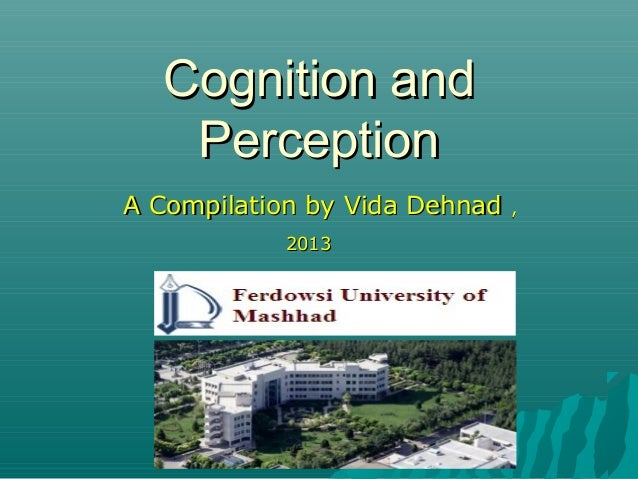 Cognition andCognition and PerceptionPerception A Compilation by Vida DehnadA Compilation by Vida Dehnad ,, 20132013