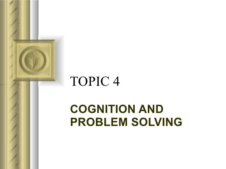 TOPIC 4 COGNITION AND PROBLEM SOLVING
