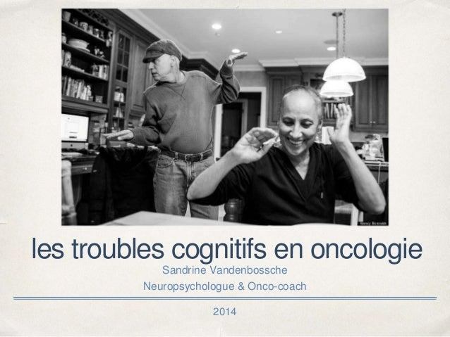 2014 les troubles cognitifs en oncologie Sandrine Vandenbossche Neuropsychologue & Onco-coach