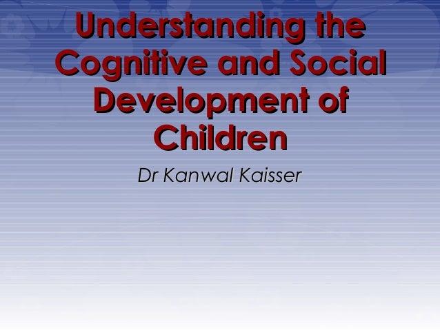 Understanding theCognitive and Social  Development of     Children     Dr Kanwal Kaisser