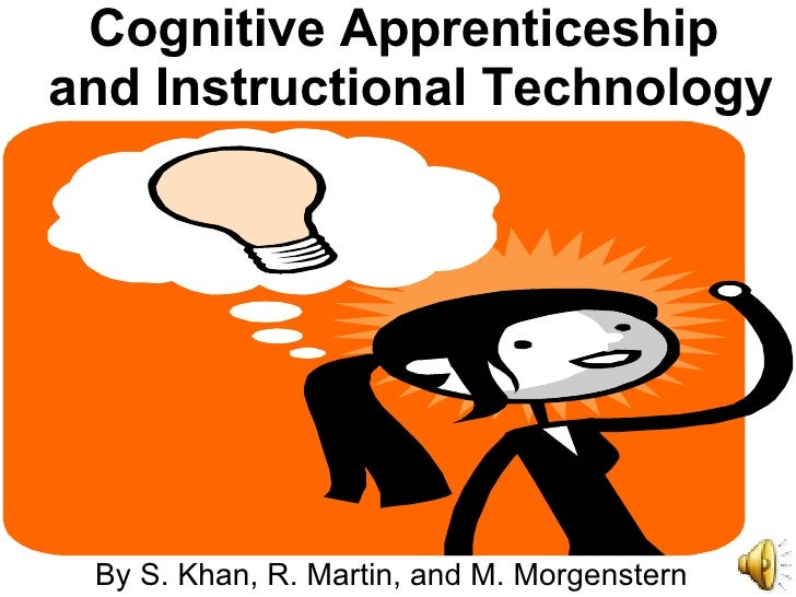 Cognitive Apprenticeship and Instructional Technology By S. Khan, R. Martin, and M. Morgenstern