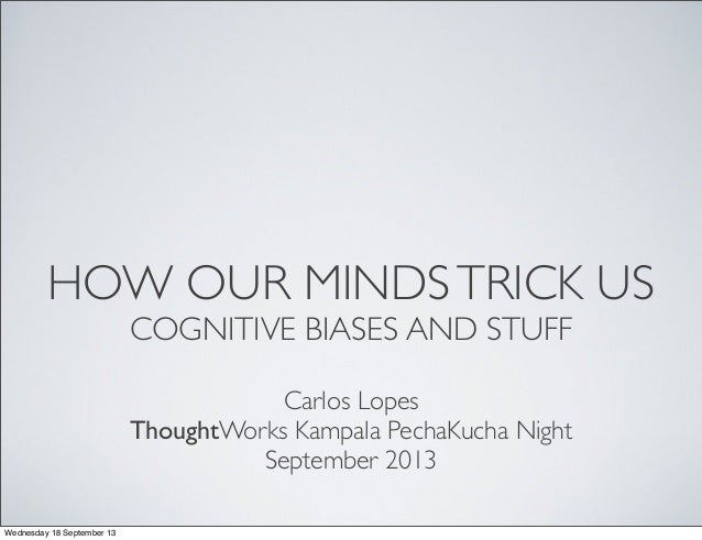HOW OUR MINDSTRICK US COGNITIVE BIASES AND STUFF Carlos Lopes ThoughtWorks Kampala PechaKucha Night September 2013 Wednesd...