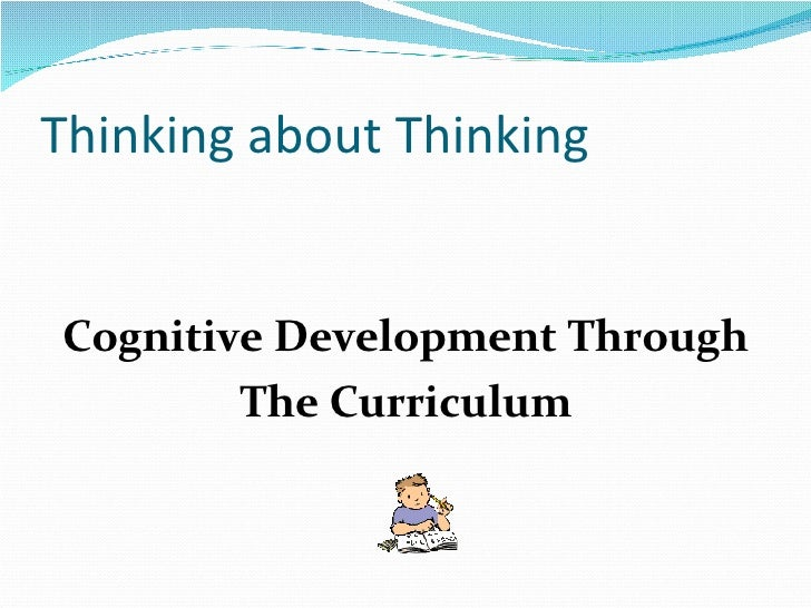 Thinking about Thinking <ul><li>Cognitive Development Through </li></ul><ul><li>The Curriculum </li></ul>