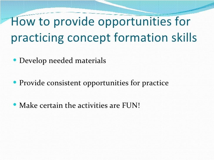 How to provide opportunities for practicing concept formation skills <ul><li>Develop needed materials </li></ul><ul><li>Pr...