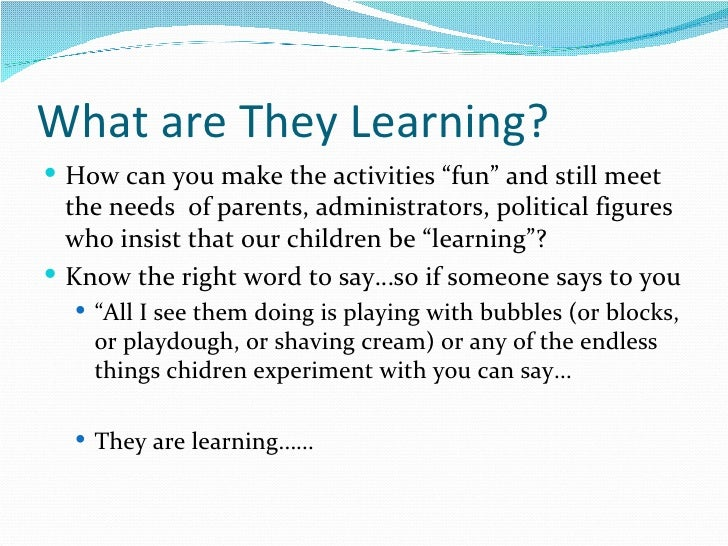 """What are They Learning? <ul><li>How can you make the activities """"fun"""" and still meet the needs  of parents, administrators..."""