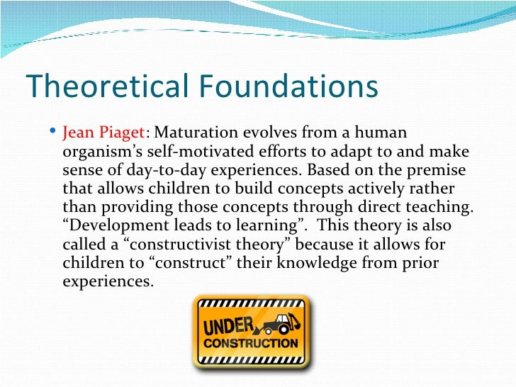 Theoretical Foundations <ul><ul><li>Jean Piaget : Maturation evolves from a human organism's self-motivated efforts to ada...