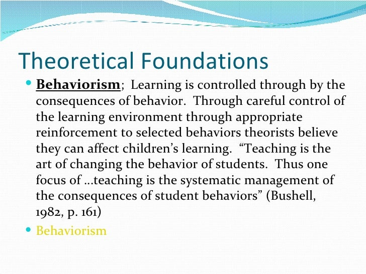 Theoretical Foundations <ul><li>Behaviorism ;  Learning is controlled through by the consequences of behavior.  Through ca...