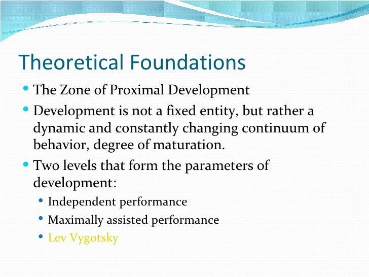 Theoretical Foundations  <ul><li>The Zone of Proximal Development </li></ul><ul><li>Development is not a fixed entity, but...