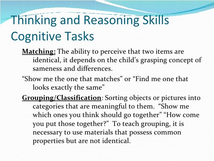 Thinking and Reasoning Skills  Cognitive Tasks <ul><ul><li>Matching:  The ability to perceive that two items are identical...