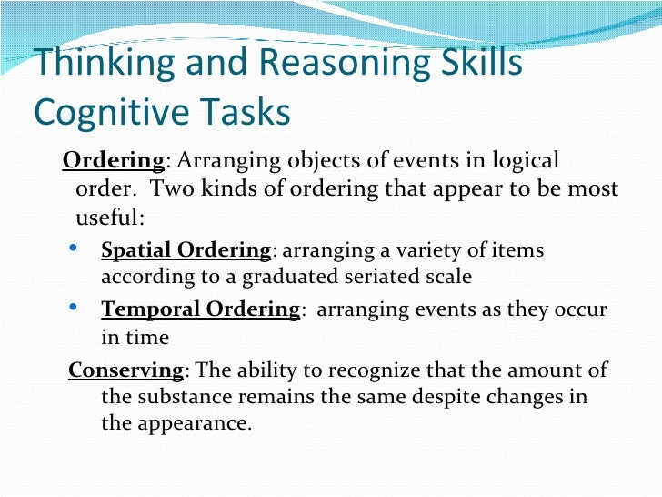 Thinking and Reasoning Skills Cognitive Tasks <ul><li>Ordering : Arranging objects of events in logical order.  Two kinds ...