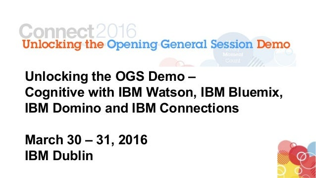 Unlocking the OGS Demo – Cognitive with IBM Watson, IBM Bluemix, IBM Domino and IBM Connections March 30 – 31, 2016 IBM Du...