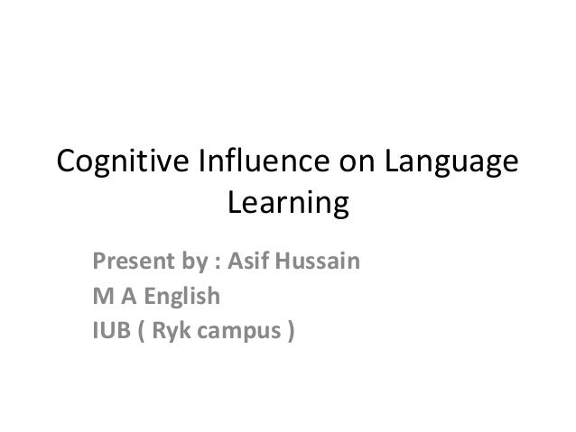 Cognitive Influence on Language Learning Present by : Asif Hussain M A English IUB ( Ryk campus )