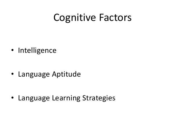 Cognitive Factors • Intelligence • Language Aptitude • Language Learning Strategies