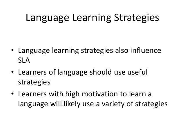 Language Learning Strategies • Language learning strategies also influence SLA • Learners of language should use useful st...