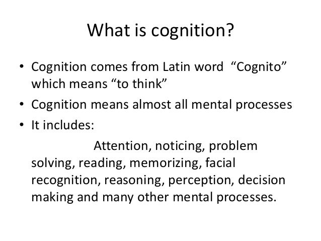 """What is cognition? • Cognition comes from Latin word """"Cognito"""" which means """"to think"""" • Cognition means almost all mental ..."""