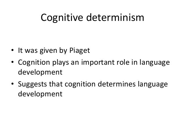 Cognitive determinism • It was given by Piaget • Cognition plays an important role in language development • Suggests that...