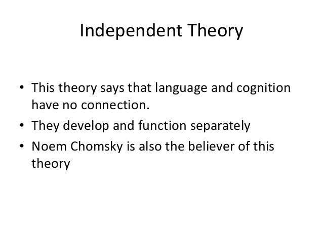 Independent Theory • This theory says that language and cognition have no connection. • They develop and function separate...