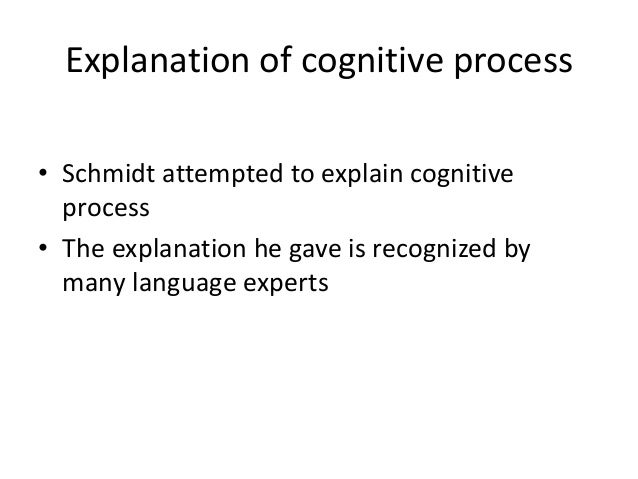 Explanation of cognitive process • Schmidt attempted to explain cognitive process • The explanation he gave is recognized ...