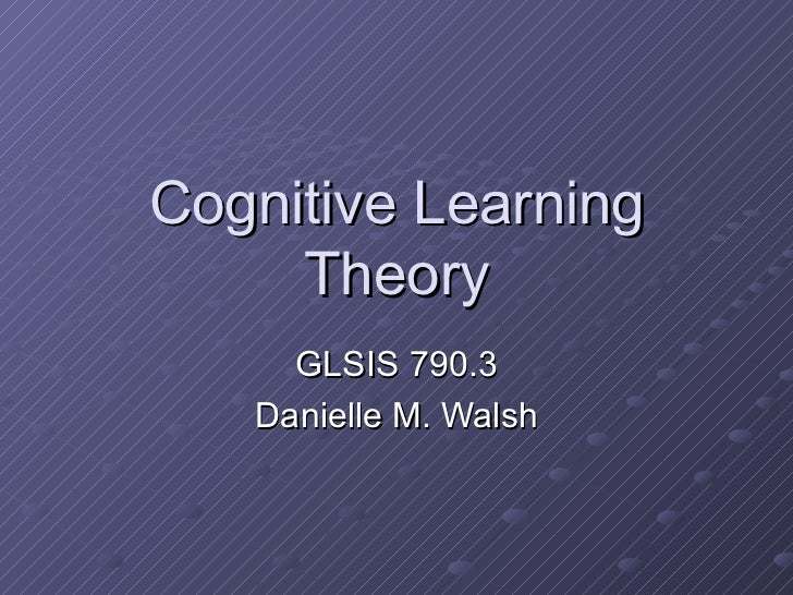 Cognitive Learning Theory GLSIS 790.3 Danielle M. Walsh