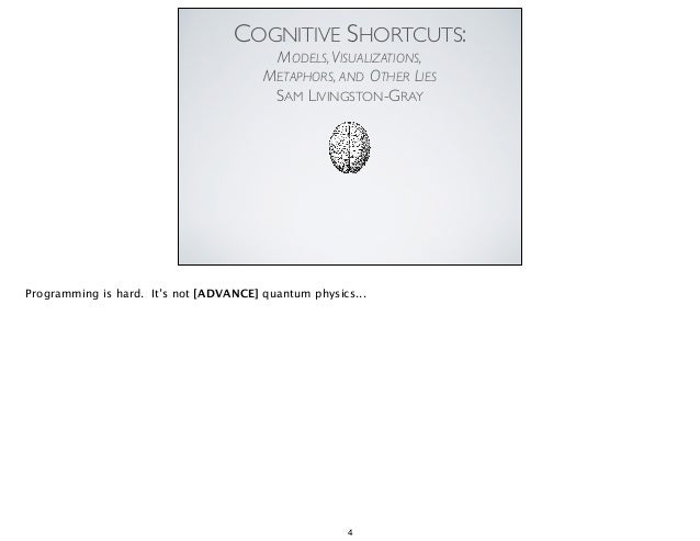COGNITIVE SHORTCUTS: MODELS,VISUALIZATIONS, METAPHORS, AND OTHER LIES	  SAM LIVINGSTON-GRAY	  Programming is hard. It's no...