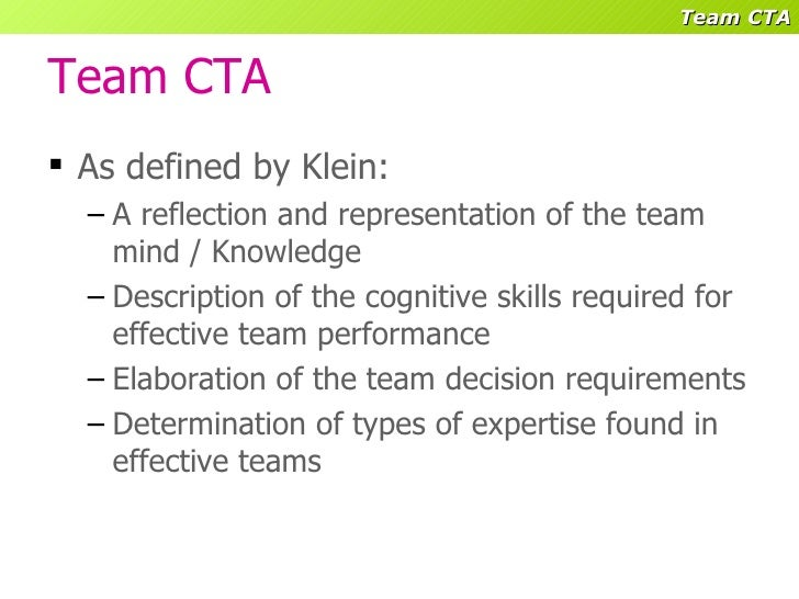 cognitive task analysis A description and a brief review of research on cognitive task analysis (cta) systems is provided claims for the benefits of cta are discussed, including means and gott's (1988) contention that the equivalent of five years of advanced job knowledge can be transmitted in about 50 hours of training based on cta the article.