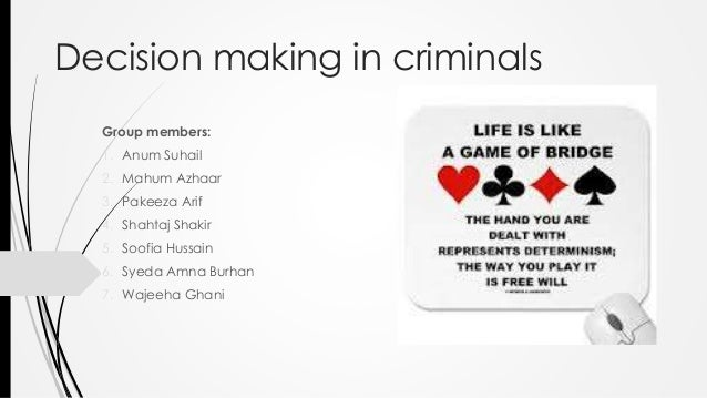 Decision making in criminals  Group members:  1. Anum Suhail  2. Mahum Azhaar  3. Pakeeza Arif  4. Shahtaj Shakir  5. Soof...