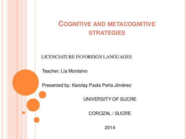 COGNITIVE AND METACOGNITIVE STRATEGIES LICENCIATURE IN FOREIGN LANGUAGES Teacher: Lia Montalvo Presented by: Karolay Paola...