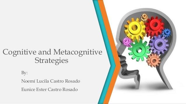 Cognitive and Metacognitive Strategies By: Noemí Lucila Castro Rosado Eunice Ester Castro Rosado