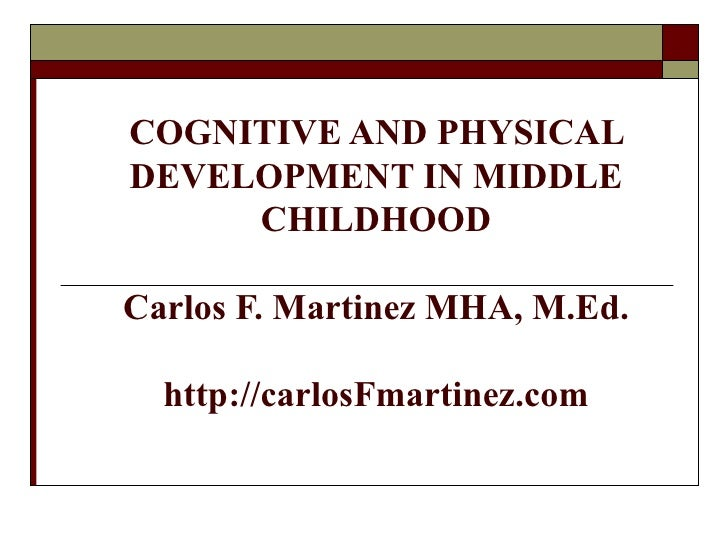 COGNITIVE AND PHYSICALDEVELOPMENT IN MIDDLE     CHILDHOODCarlos F. Martinez MHA, M.Ed.  http://carlosFmartinez.com