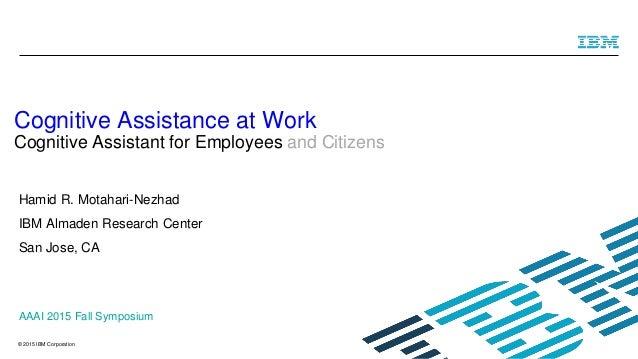 © 2015 IBM Corporation Hamid R. Motahari-Nezhad IBM Almaden Research Center San Jose, CA Cognitive Assistance at Work Cogn...