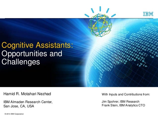 © 2014 IBM Corporation Cognitive Assistants: Opportunities and Challenges Hamid R. Motahari Nezhad IBM Almaden Research Ce...