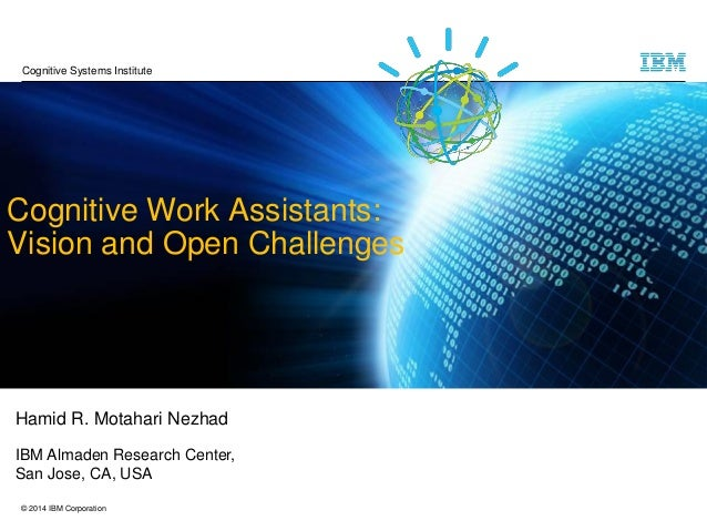 © 2014 IBM Corporation Cognitive Work Assistants: Vision and Open Challenges Hamid R. Motahari Nezhad IBM Almaden Research...