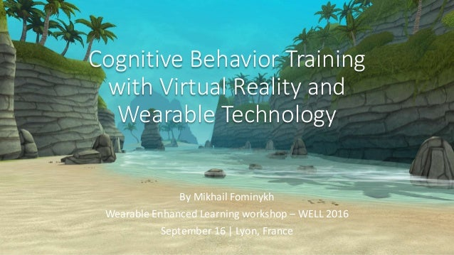 Cognitive Behavior Training with Virtual Reality and Wearable Technology By Mikhail Fominykh Wearable Enhanced Learning wo...