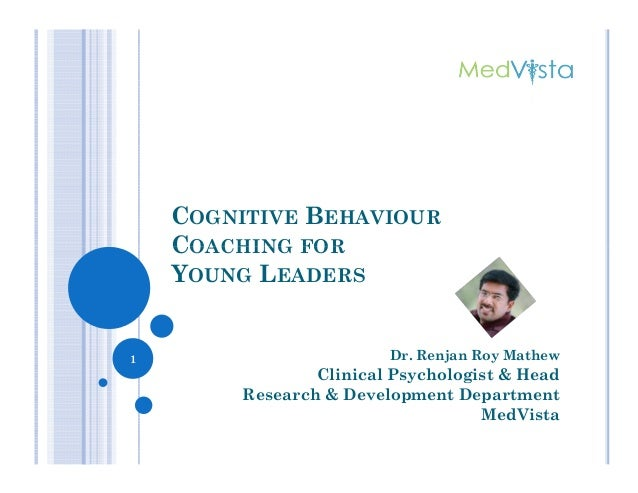 COGNITIVE BEHAVIOUR COACHING FORCOACHING FOR YOUNG LEADERS Dr. Renjan Roy Mathew Clinical Psychologist & Head Research & D...