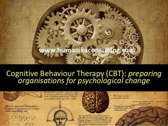 Cognitive Behaviour Therapy (CBT): preparing organisations for psychological change www.humanikaconsulting.com