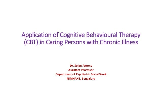 Application of Cognitive Behavioural Therapy (CBT) in Caring Persons with Chronic Illness Dr. Sojan Antony Assistant Profe...