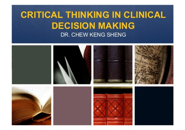 CRITICAL THINKING IN CLINICAL      DECISION MAKING       DR. CHEW KENG SHENG