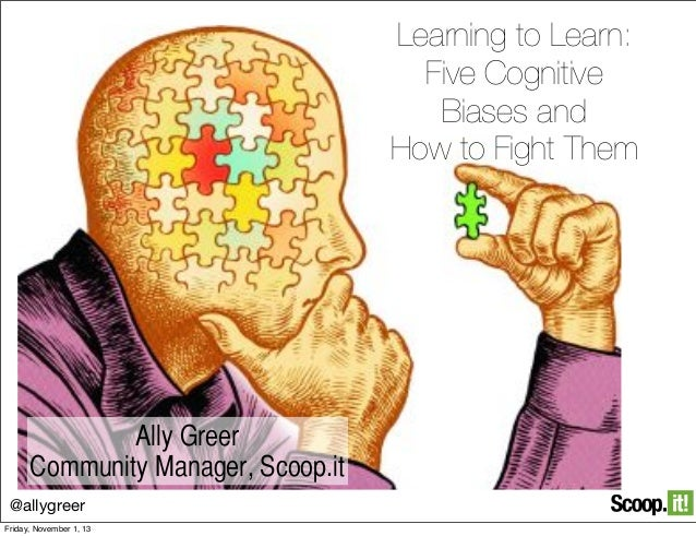 Learning to Learn: Five Cognitive Biases and How to Fight Them  Ally Greer Community Manager, Scoop.it @allygreer Friday, ...