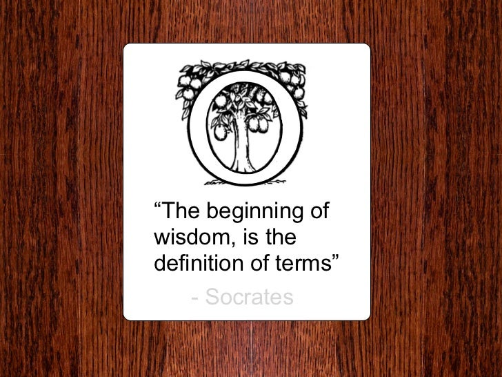 """""""The beginning of wisdom, is the definition of terms""""     - Socrates"""