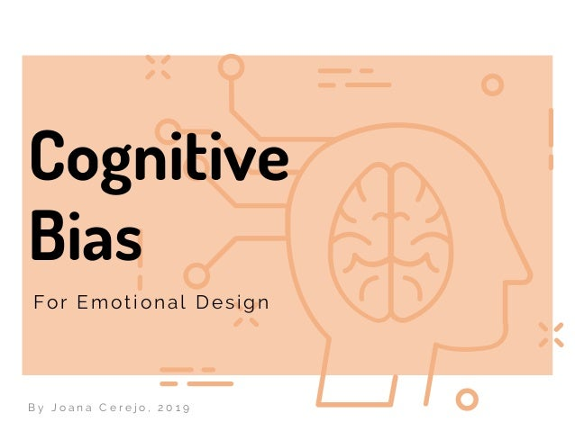 Cognitive Bias For Emotional Design B y J o a n a C e r e j o , 2 0 1 9