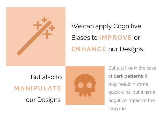 DESIGN We can apply Cognitive Biases to IMPROVE or ENHANCE our Designs. But also to MANIPULATE our Designs. But just like ...