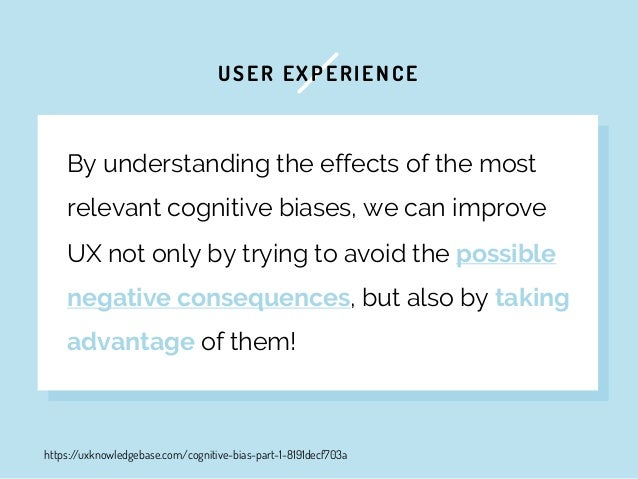 USER EXPERIENCE By understanding the effects of the most relevant cognitive biases, we can improve UX not only by trying t...