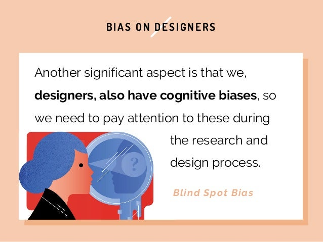 BIAS ON DESIGNERS Another significant aspect is that we, designers, also have cognitive biases, so we need to pay attentio...