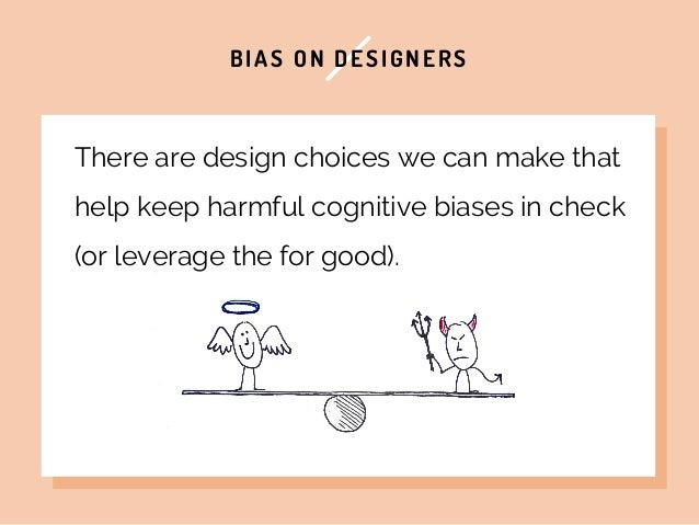 BIAS ON DESIGNERS There are design choices we can make that help keep harmful cognitive biases in check (or leverage the f...
