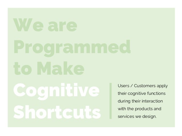 We are Programmed to Make Cognitive Shortcuts Users / Customers apply their cognitive functions during their interaction w...