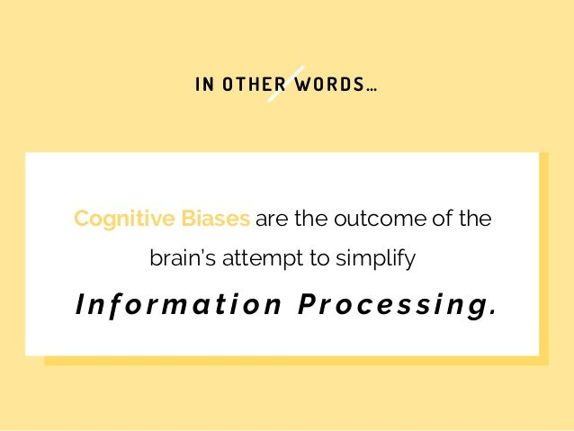 IN OTHER WORDS… Cognitive Biases are the outcome of the brain's attempt to simplify I n f o r m a t i o n P r o c e s s i ...